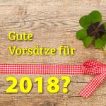 Gute Vorsätze für 2018?, Was nehmt Ihr Euch für das neue Jahr vor?